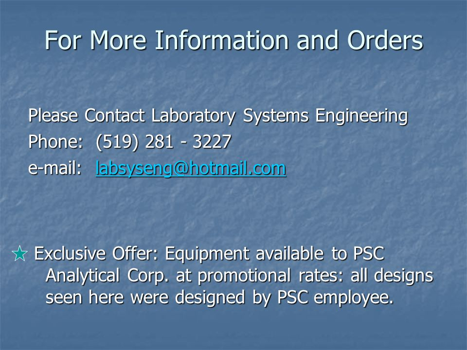 For More Information and Orders Please Contact Laboratory Systems Engineering Phone: (519) 281 - 3227 e-mail: labsyseng@hotmail.com labsyseng@hotmail.com Exclusive Offer: Equipment available to PSC Analytical Corp.