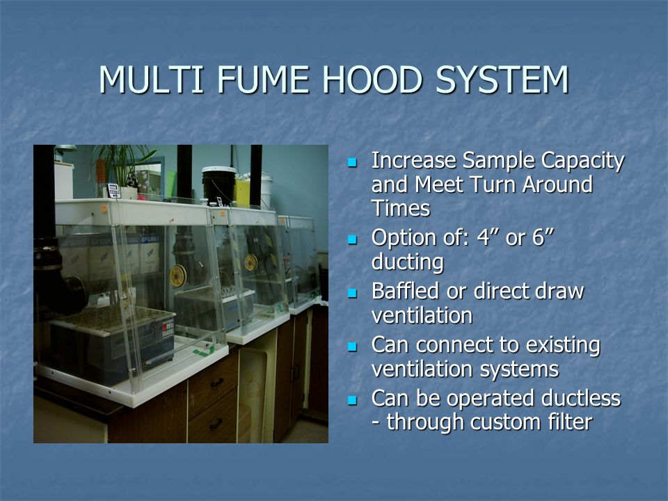 Increase Sample Capacity and Meet Turn Around Times Increase Sample Capacity and Meet Turn Around Times Option of: 4 or 6 ducting Option of: 4 or 6 ducting Baffled or direct draw ventilation Baffled or direct draw ventilation Can connect to existing ventilation systems Can connect to existing ventilation systems Can be operated ductless - through custom filter Can be operated ductless - through custom filter