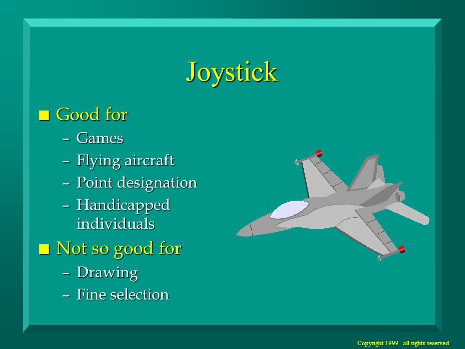 Copyright 1999 all rights reserved Joystick n Good for –Games –Flying aircraft –Point designation –Handicapped individuals n Not so good for –Drawing