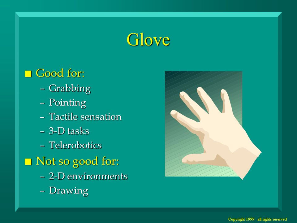Copyright 1999 all rights reserved Glove n Good for: –Grabbing –Pointing –Tactile sensation –3-D tasks –Telerobotics n Not so good for: –2-D environme