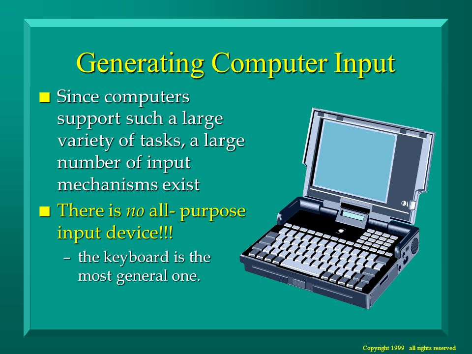 Copyright 1999 all rights reserved Generating Computer Input n Since computers support such a large variety of tasks, a large number of input mechanis