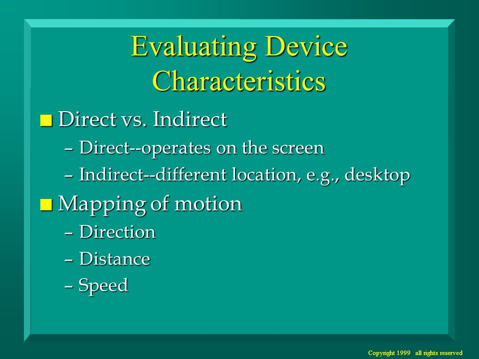 Copyright 1999 all rights reserved Evaluating Device Characteristics n Direct vs. Indirect –Direct--operates on the screen –Indirect--different locati
