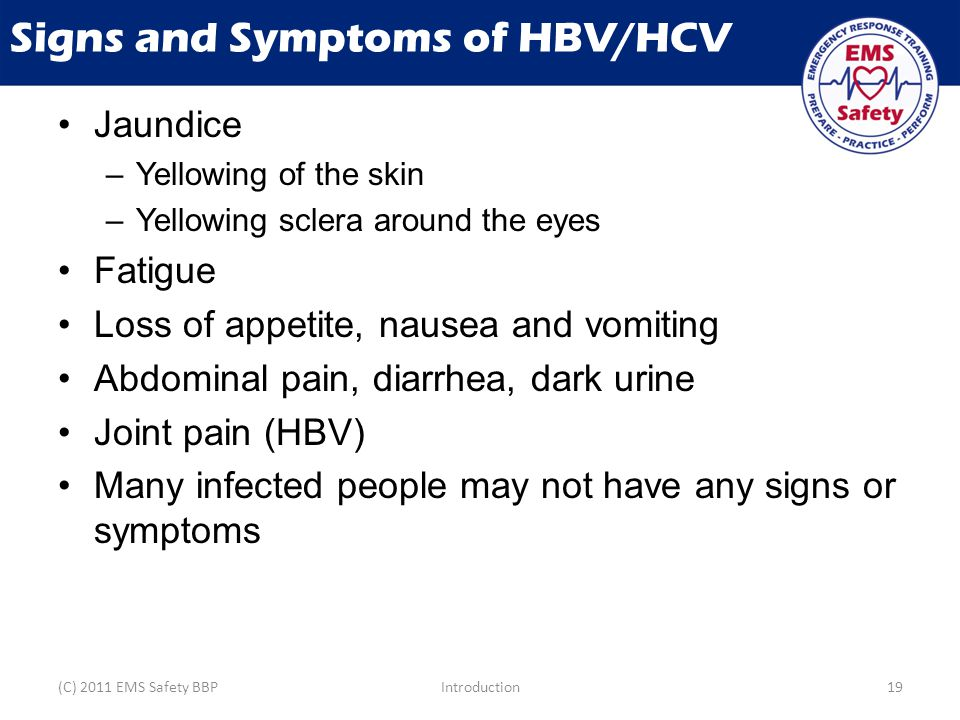 Signs and Symptoms of HBV/HCV Jaundice –Yellowing of the skin –Yellowing sclera around the eyes Fatigue Loss of appetite, nausea and vomiting Abdominal pain, diarrhea, dark urine Joint pain (HBV) Many infected people may not have any signs or symptoms (C) 2011 EMS Safety BBPIntroduction19