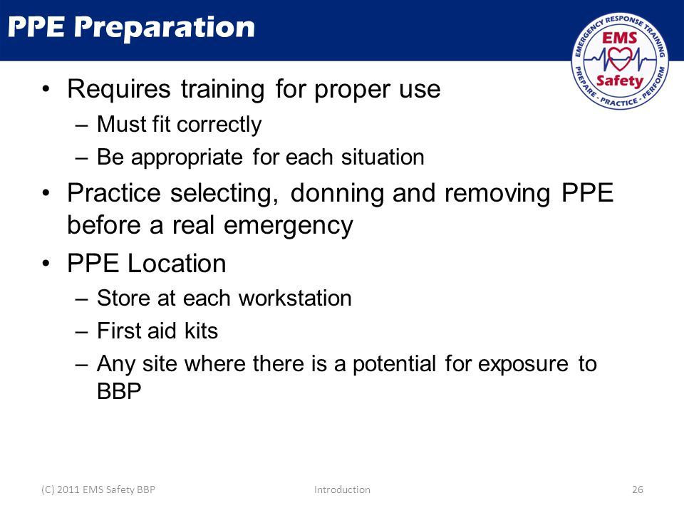 PPE Preparation Requires training for proper use –Must fit correctly –Be appropriate for each situation Practice selecting, donning and removing PPE b