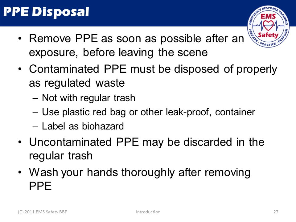 PPE Disposal Remove PPE as soon as possible after an exposure, before leaving the scene Contaminated PPE must be disposed of properly as regulated waste –Not with regular trash –Use plastic red bag or other leak-proof, container –Label as biohazard Uncontaminated PPE may be discarded in the regular trash Wash your hands thoroughly after removing PPE (C) 2011 EMS Safety BBPIntroduction27