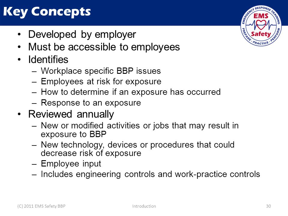 Key Concepts Developed by employer Must be accessible to employees Identifies –Workplace specific BBP issues –Employees at risk for exposure –How to determine if an exposure has occurred –Response to an exposure Reviewed annually –New or modified activities or jobs that may result in exposure to BBP –New technology, devices or procedures that could decrease risk of exposure –Employee input –Includes engineering controls and work-practice controls (C) 2011 EMS Safety BBPIntroduction30