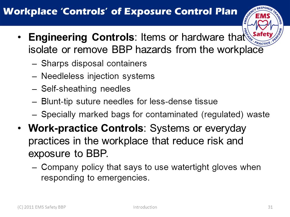 Workplace 'Controls' of Exposure Control Plan Engineering Controls: Items or hardware that isolate or remove BBP hazards from the workplace –Sharps disposal containers –Needleless injection systems –Self-sheathing needles –Blunt-tip suture needles for less-dense tissue –Specially marked bags for contaminated (regulated) waste Work-practice Controls: Systems or everyday practices in the workplace that reduce risk and exposure to BBP.