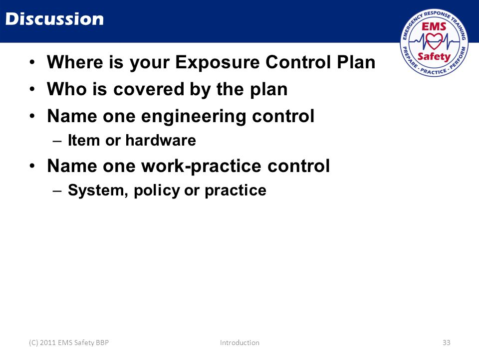 Discussion Where is your Exposure Control Plan Who is covered by the plan Name one engineering control –Item or hardware Name one work-practice control –System, policy or practice (C) 2011 EMS Safety BBPIntroduction33