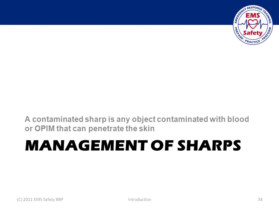 MANAGEMENT OF SHARPS A contaminated sharp is any object contaminated with blood or OPIM that can penetrate the skin (C) 2011 EMS Safety BBPIntroduction34