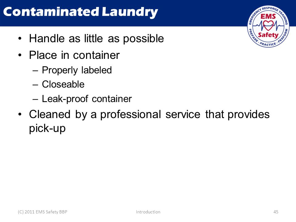 Contaminated Laundry Handle as little as possible Place in container –Properly labeled –Closeable –Leak-proof container Cleaned by a professional serv