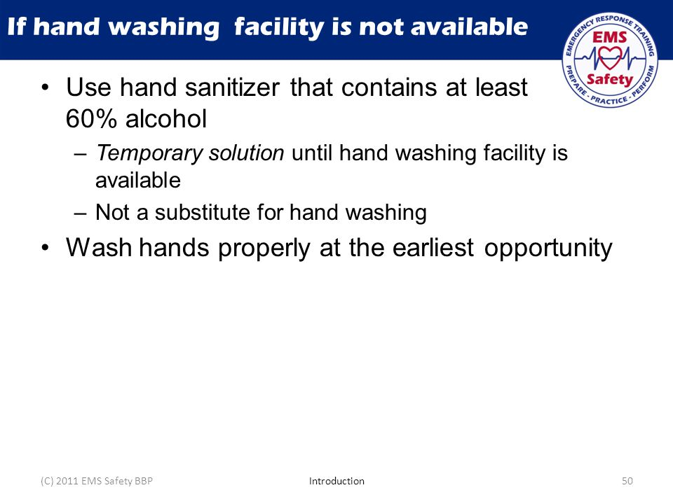 If hand washing facility is not available Use hand sanitizer that contains at least 60% alcohol –Temporary solution until hand washing facility is available –Not a substitute for hand washing Wash hands properly at the earliest opportunity (C) 2011 EMS Safety BBPIntroduction50