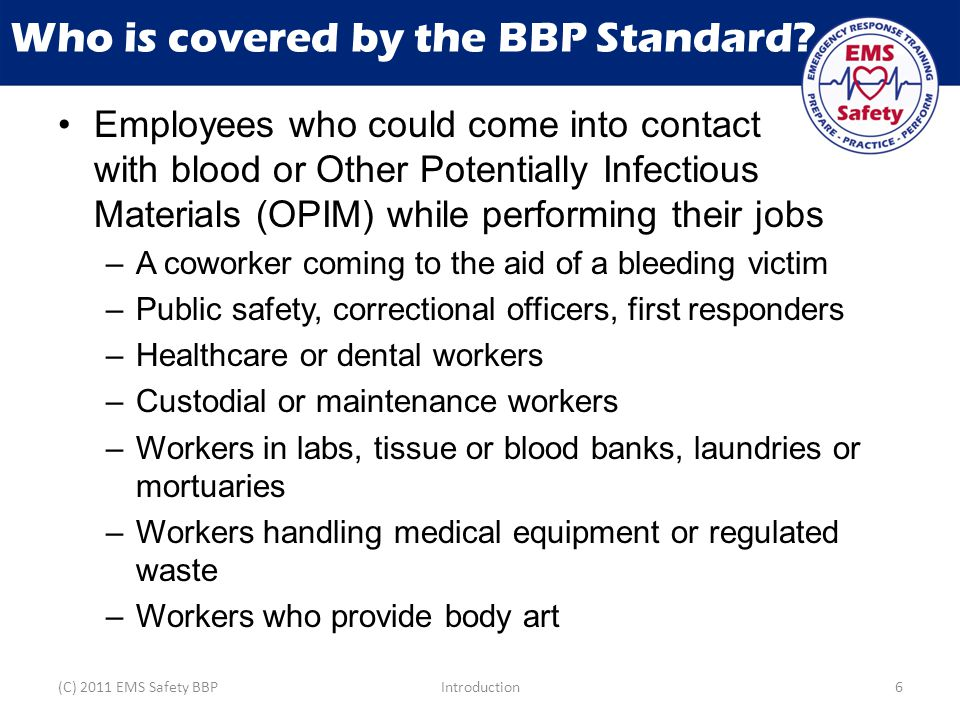 Key Concepts Responding to emergencies creates risk of exposure to BBP Put your own safety first Use Universal Precautions to prevent transmission of BBP (C) 2011 EMS Safety BBPIntroduction57