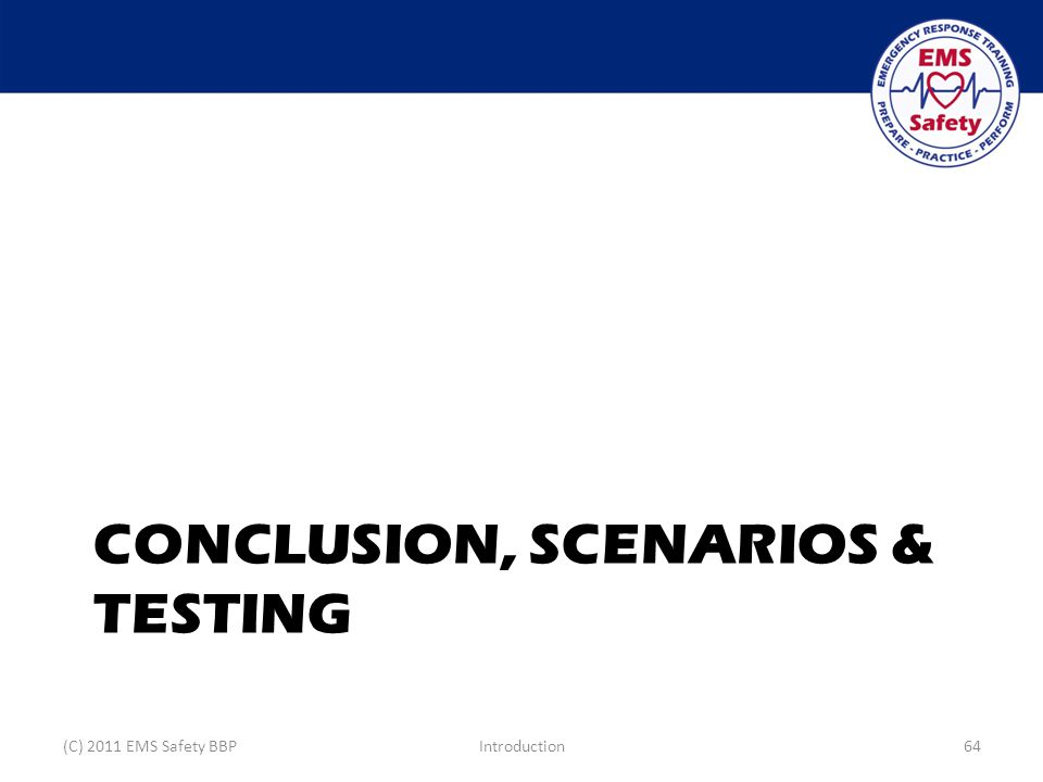 CONCLUSION, SCENARIOS & TESTING (C) 2011 EMS Safety BBPIntroduction64