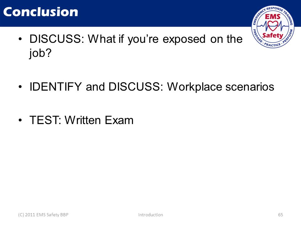 Conclusion DISCUSS: What if you're exposed on the job? IDENTIFY and DISCUSS: Workplace scenarios TEST: Written Exam (C) 2011 EMS Safety BBPIntroductio