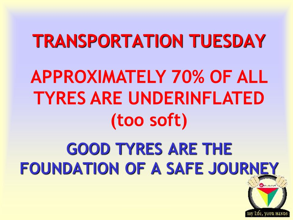 Transportation Tuesday TRANSPORTATION TUESDAY GOOD TYRES ARE THE FOUNDATION OF A SAFE JOURNEY APPROXIMATELY 70% OF ALL TYRES ARE UNDERINFLATED (too soft)