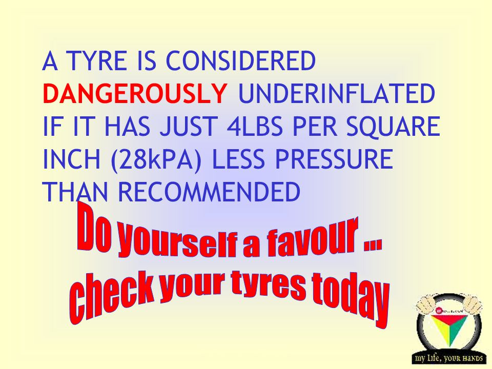 Transportation Tuesday A TYRE IS CONSIDERED DANGEROUSLY UNDERINFLATED IF IT HAS JUST 4LBS PER SQUARE INCH (28kPA) LESS PRESSURE THAN RECOMMENDED