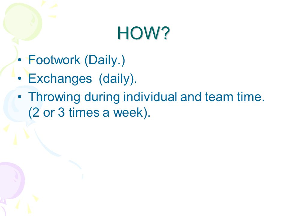 HOW. Footwork (Daily.) Exchanges (daily). Throwing during individual and team time.