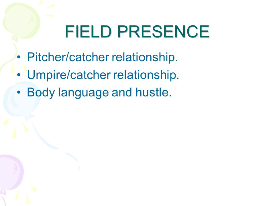 FIELD PRESENCE Pitcher/catcher relationship. Umpire/catcher relationship. Body language and hustle.