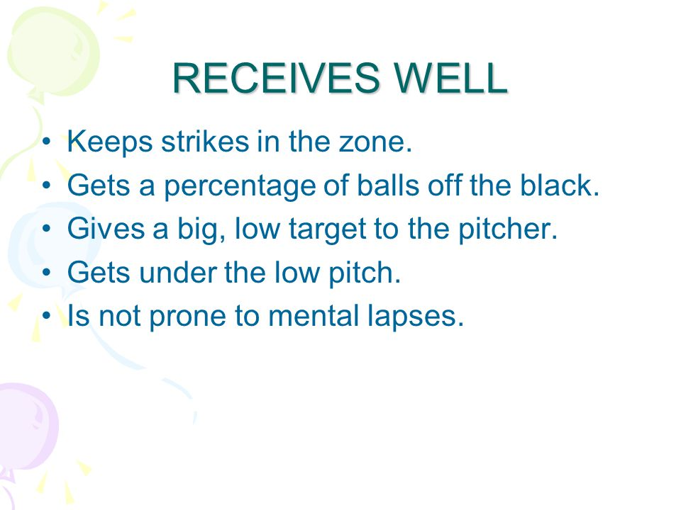 RECEIVES WELL Keeps strikes in the zone. Gets a percentage of balls off the black.