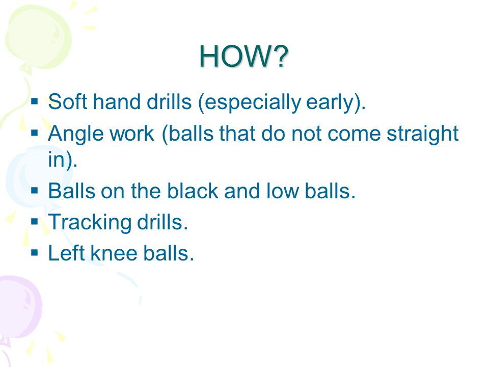 HOW.  Soft hand drills (especially early).  Angle work (balls that do not come straight in).