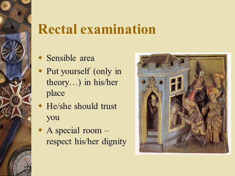 Rectal examination  Sensible area  Put yourself (only in theory…) in his/her place  He/she should trust you  A special room – respect his/her dign