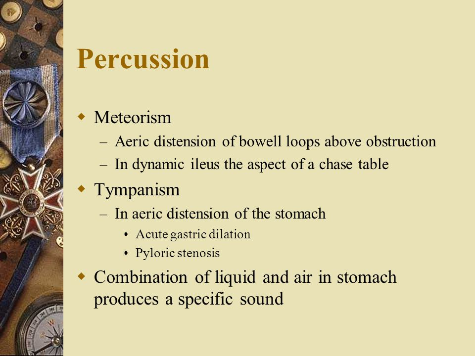 Percussion  Meteorism – Aeric distension of bowell loops above obstruction – In dynamic ileus the aspect of a chase table  Tympanism – In aeric dist
