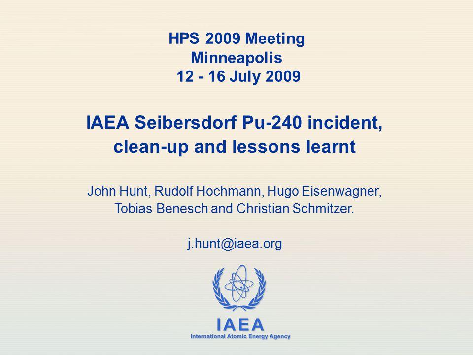 IAEA International Atomic Energy Agency IAEA Seibersdorf Pu-240 incident, clean-up and lessons learnt John Hunt, Rudolf Hochmann, Hugo Eisenwagner, Tobias Benesch and Christian Schmitzer.