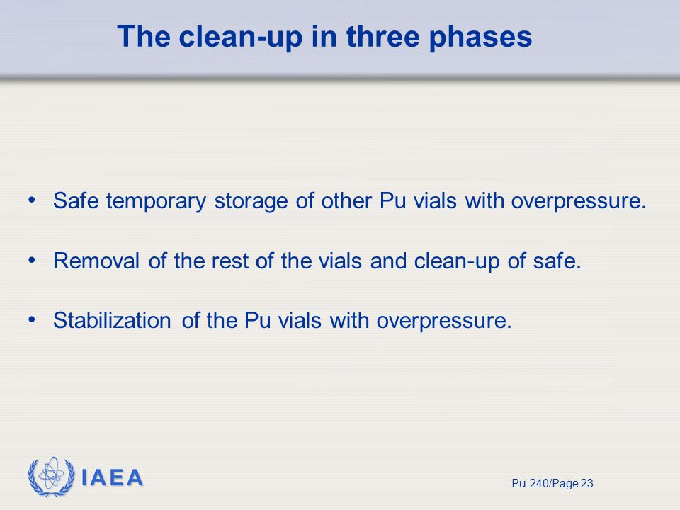 IAEA Pu-240/Page 23 The clean-up in three phases Safe temporary storage of other Pu vials with overpressure.