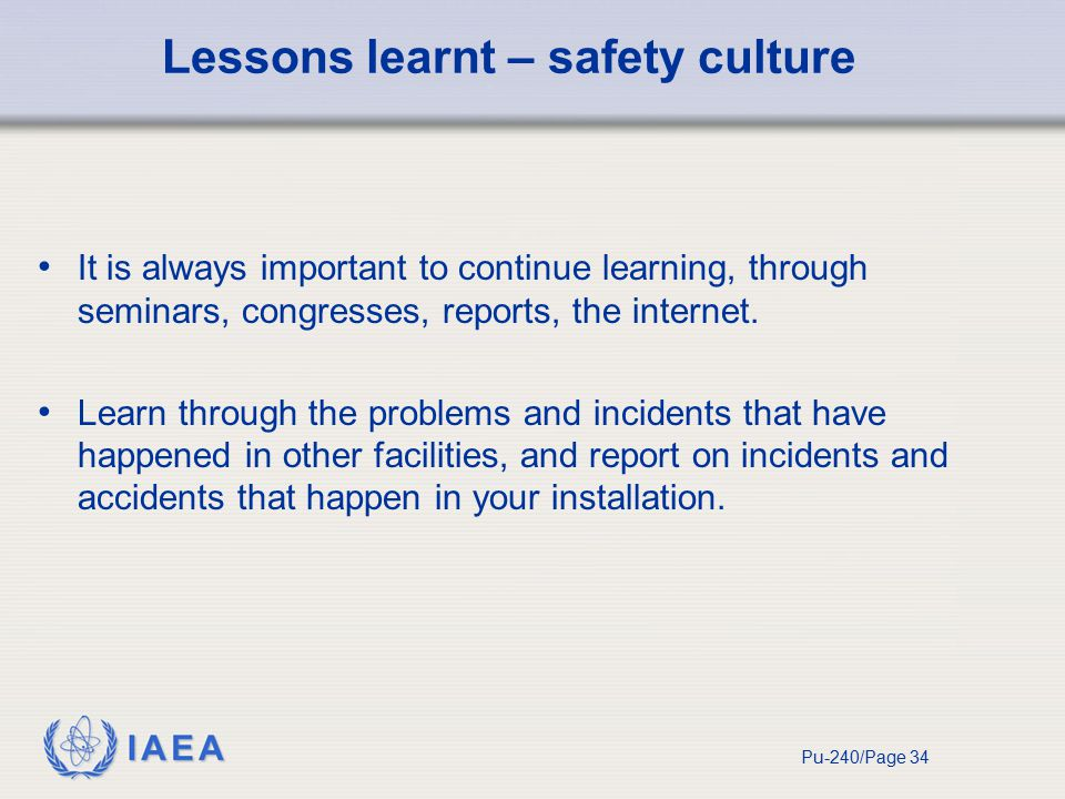 IAEA Pu-240/Page 34 Lessons learnt – safety culture It is always important to continue learning, through seminars, congresses, reports, the internet.