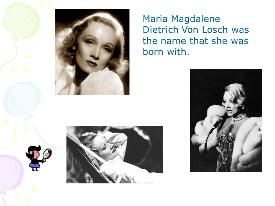 Maria Magdalene Dietrich Von Losch was the name that she was born with.