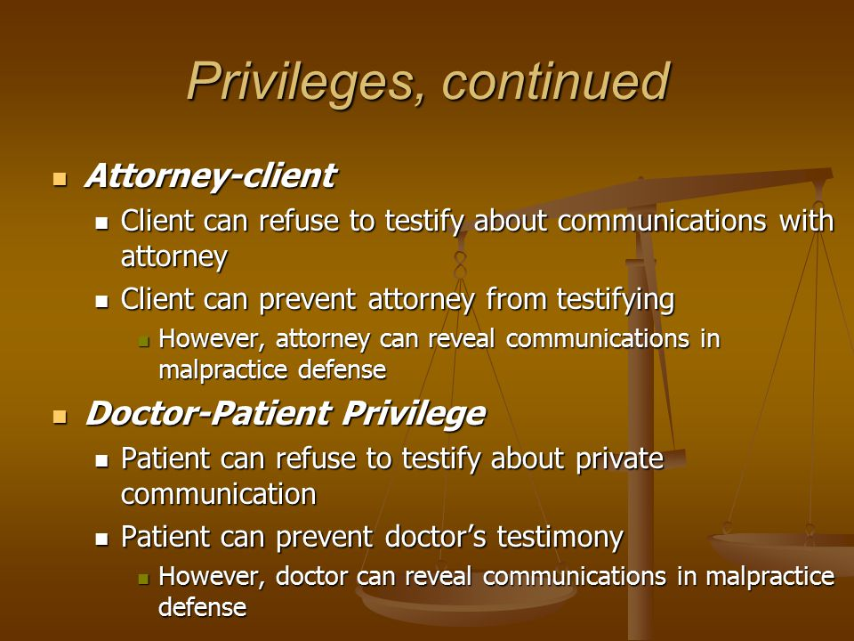 Privileges, continued Attorney-client Attorney-client Client can refuse to testify about communications with attorney Client can refuse to testify about communications with attorney Client can prevent attorney from testifying Client can prevent attorney from testifying However, attorney can reveal communications in malpractice defense However, attorney can reveal communications in malpractice defense Doctor-Patient Privilege Doctor-Patient Privilege Patient can refuse to testify about private communication Patient can refuse to testify about private communication Patient can prevent doctor's testimony Patient can prevent doctor's testimony However, doctor can reveal communications in malpractice defense However, doctor can reveal communications in malpractice defense