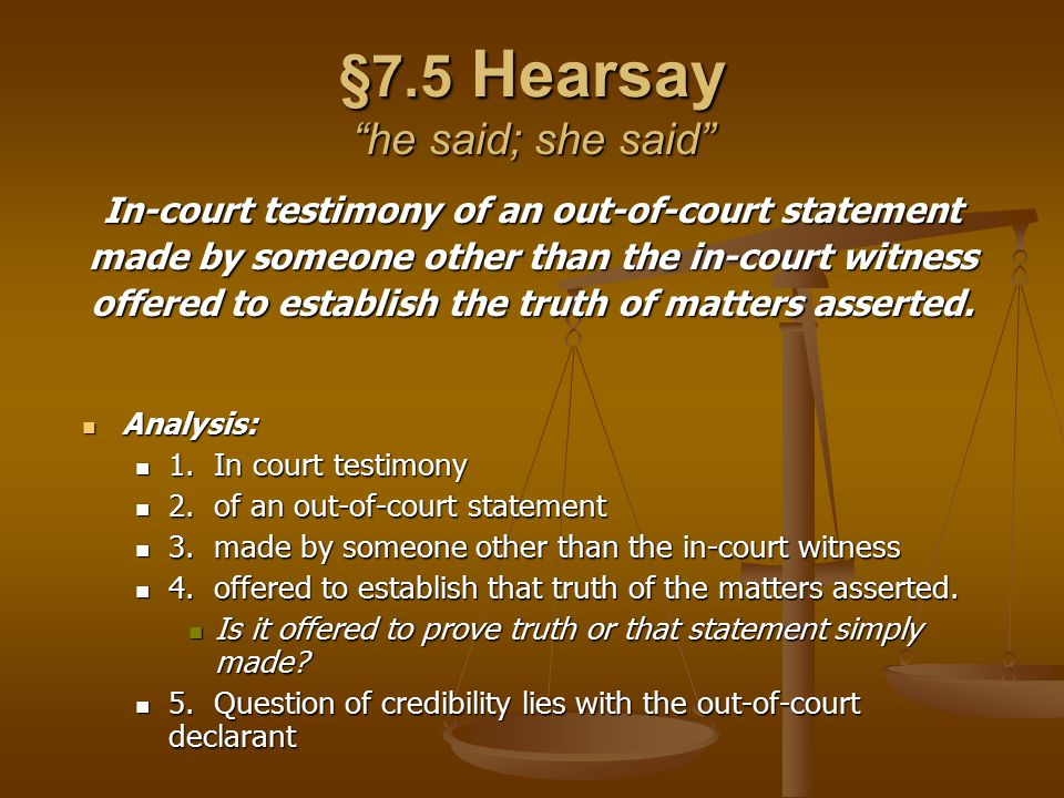§7.5 Hearsay Credibility Credibility Hearsay is unreliable he said/she said Hearsay is unreliable he said/she said Statement may be:taken out of context Statement may be:taken out of contextmisinterpretedmisunderstood No opportunity to cross-exam the declarant, therefore can't determine trustworthiness Hearsay is inadmissible unless it falls under an exception