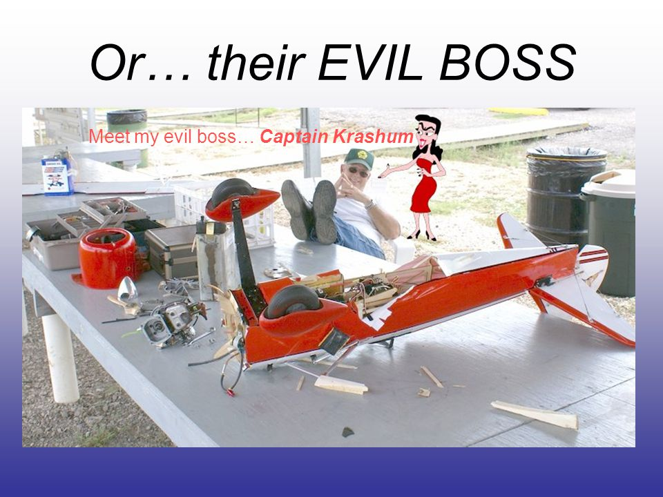 Or… their EVIL BOSS Meet my evil boss… Captain Krashum