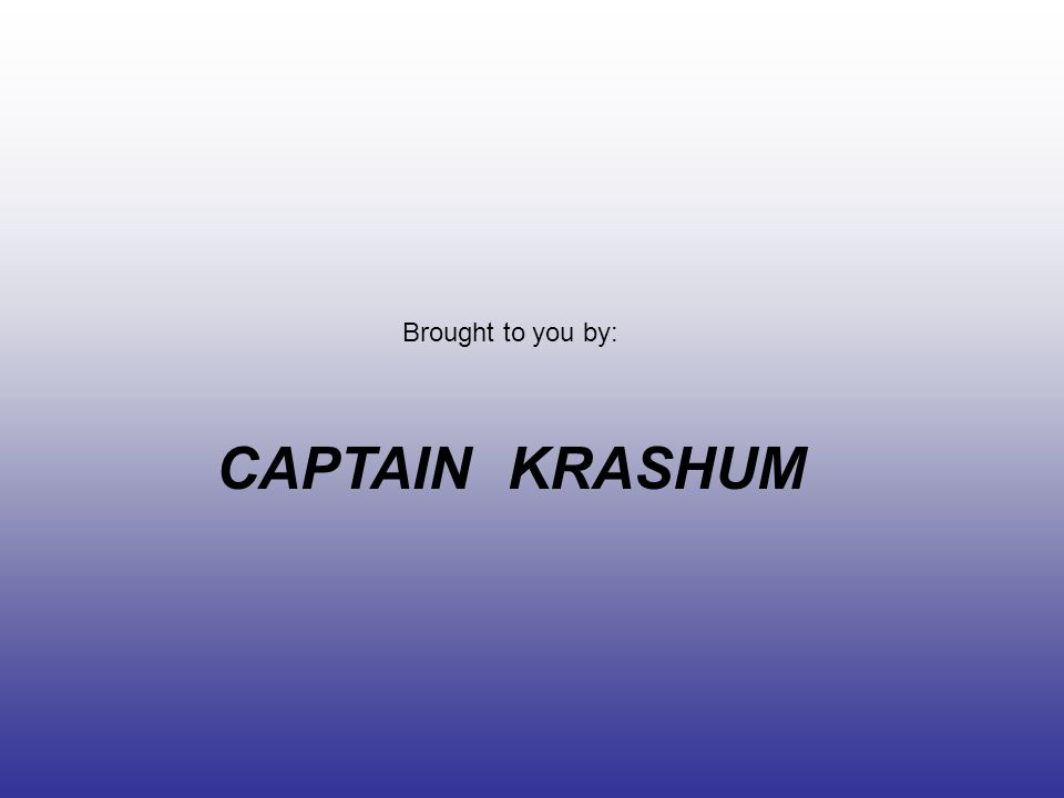 Brought to you by: CAPTAIN KRASHUM