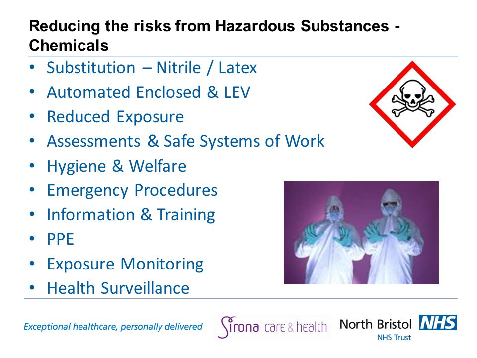 Reducing the risks from Hazardous Substances - Chemicals Substitution – Nitrile / Latex Automated Enclosed & LEV Reduced Exposure Assessments & Safe Systems of Work Hygiene & Welfare Emergency Procedures Information & Training PPE Exposure Monitoring Health Surveillance