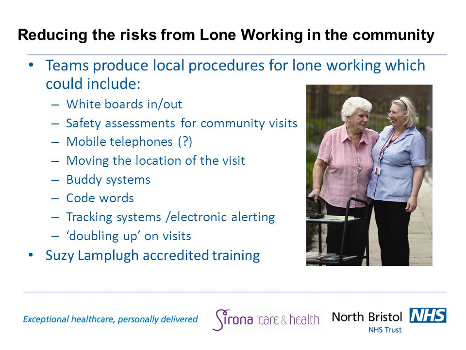 Reducing the risks from Lone Working in the community Teams produce local procedures for lone working which could include: – White boards in/out – Safety assessments for community visits – Mobile telephones ( ) – Moving the location of the visit – Buddy systems – Code words – Tracking systems /electronic alerting – 'doubling up' on visits Suzy Lamplugh accredited training