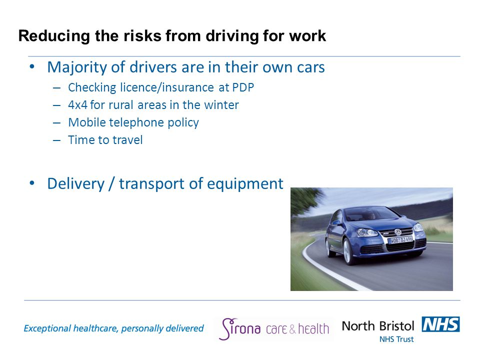 Reducing the risks from driving for work Majority of drivers are in their own cars – Checking licence/insurance at PDP – 4x4 for rural areas in the winter – Mobile telephone policy – Time to travel Delivery / transport of equipment