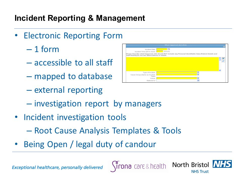 Incident Reporting & Management Electronic Reporting Form – 1 form – accessible to all staff – mapped to database – external reporting – investigation report by managers Incident investigation tools – Root Cause Analysis Templates & Tools Being Open / legal duty of candour