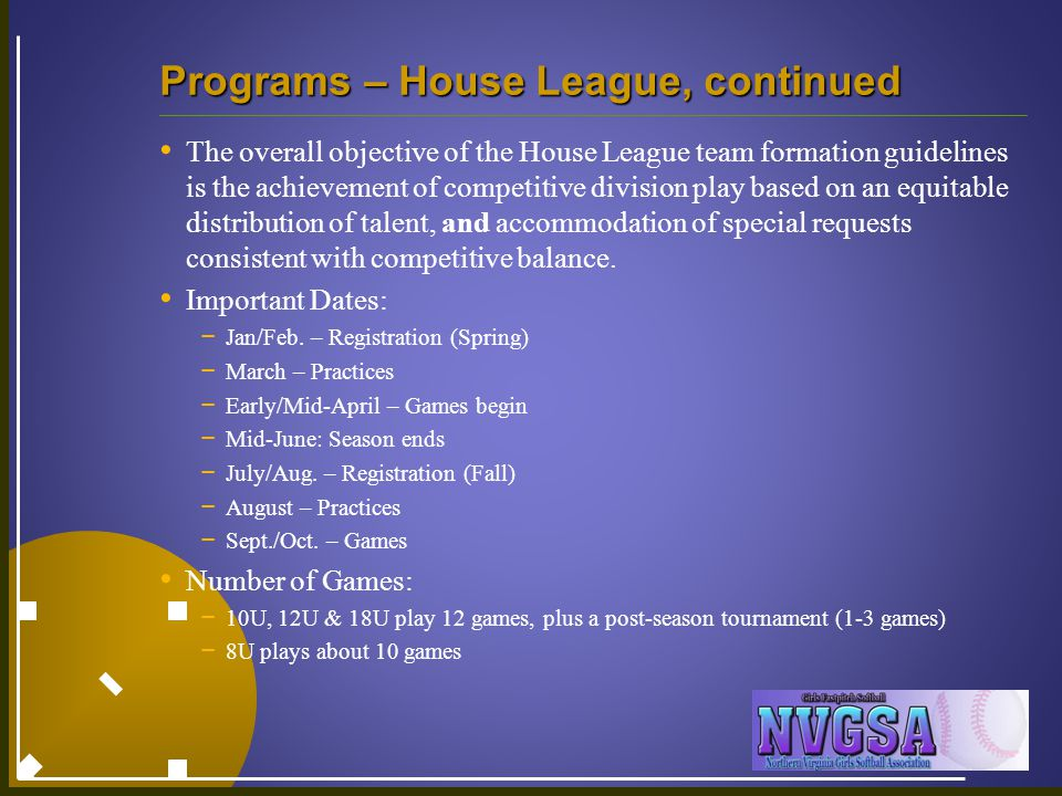 Programs – House League, continued The overall objective of the House League team formation guidelines is the achievement of competitive division play based on an equitable distribution of talent, and accommodation of special requests consistent with competitive balance.