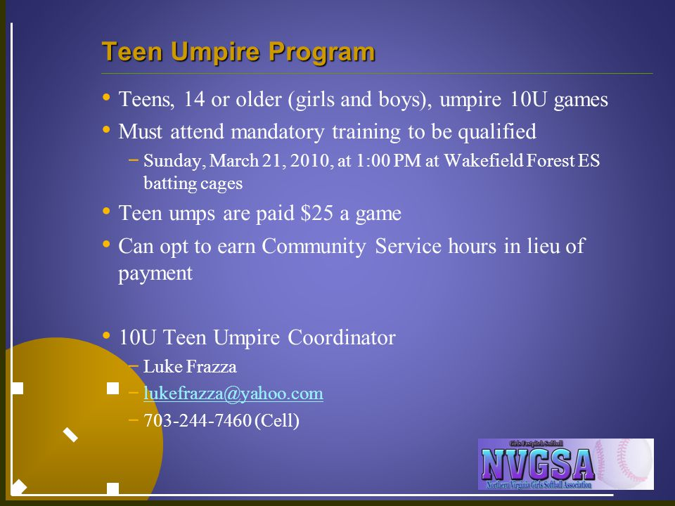 Teen Umpire Program Teens, 14 or older (girls and boys), umpire 10U games Must attend mandatory training to be qualified - Sunday, March 21, 2010, at 1:00 PM at Wakefield Forest ES batting cages Teen umps are paid $25 a game Can opt to earn Community Service hours in lieu of payment 10U Teen Umpire Coordinator - Luke Frazza - lukefrazza@yahoo.com lukefrazza@yahoo.com - 703-244-7460 (Cell)