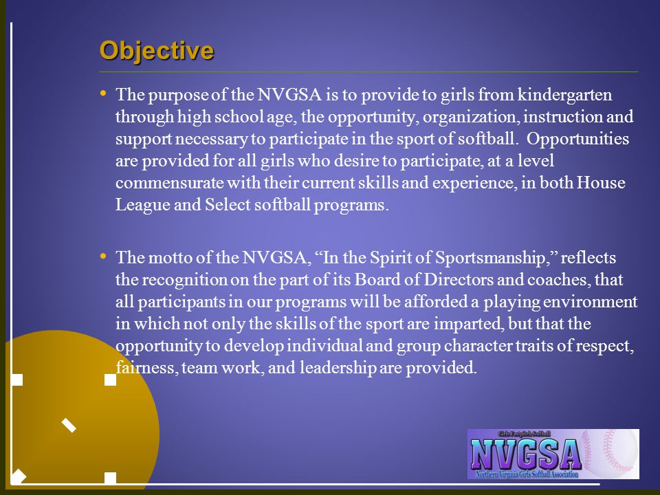 Objective The purpose of the NVGSA is to provide to girls from kindergarten through high school age, the opportunity, organization, instruction and support necessary to participate in the sport of softball.