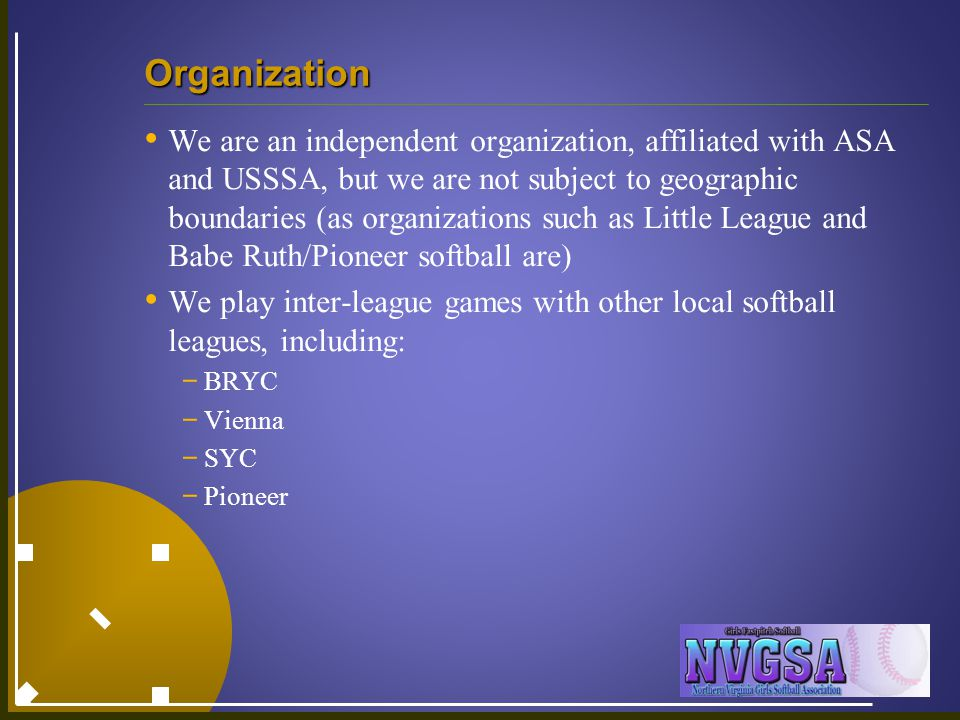 Organization We are an independent organization, affiliated with ASA and USSSA, but we are not subject to geographic boundaries (as organizations such as Little League and Babe Ruth/Pioneer softball are) We play inter-league games with other local softball leagues, including: - BRYC - Vienna - SYC - Pioneer