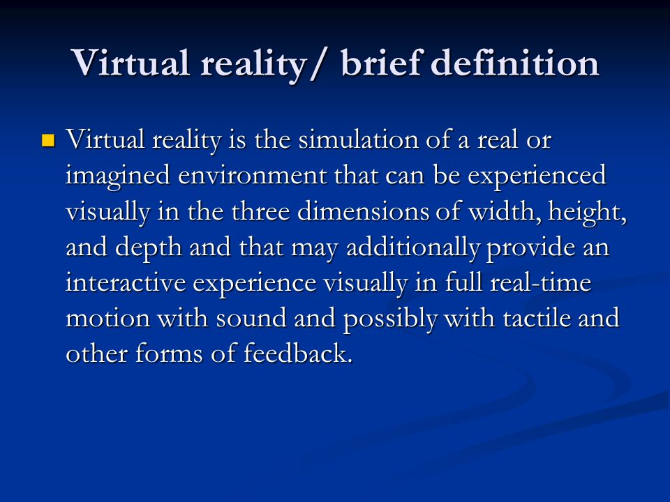 Virtual reality/ brief definition Virtual reality is the simulation of a real or imagined environment that can be experienced visually in the three di