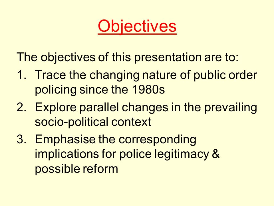 Objectives The objectives of this presentation are to: 1.Trace the changing nature of public order policing since the 1980s 2.Explore parallel changes