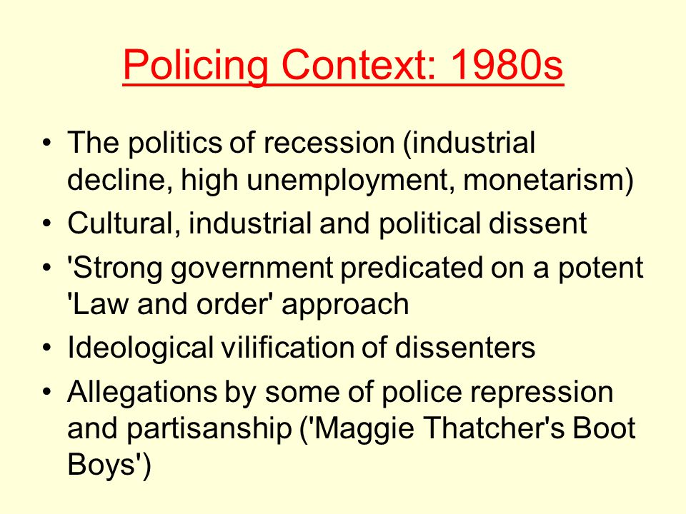 Policing Context: 1980s The politics of recession (industrial decline, high unemployment, monetarism) Cultural, industrial and political dissent Strong government predicated on a potent Law and order approach Ideological vilification of dissenters Allegations by some of police repression and partisanship ( Maggie Thatcher s Boot Boys )