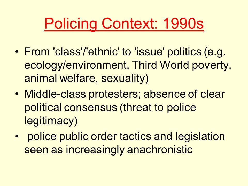1990s: Negotiated Management Dominant Model: Greater respect for right to protest Increased tolerance of disruptive protest Accent on negotiation and compromise Greater reluctance to use the law and resort to arrests Reluctance to apply force But Iron fist in velvet glove 