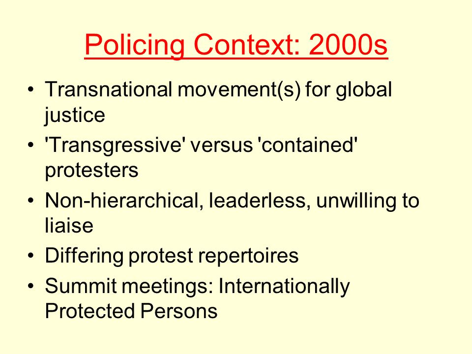 Policing Context: 2000s Transnational movement(s) for global justice Transgressive versus contained protesters Non-hierarchical, leaderless, unwilling to liaise Differing protest repertoires Summit meetings: Internationally Protected Persons