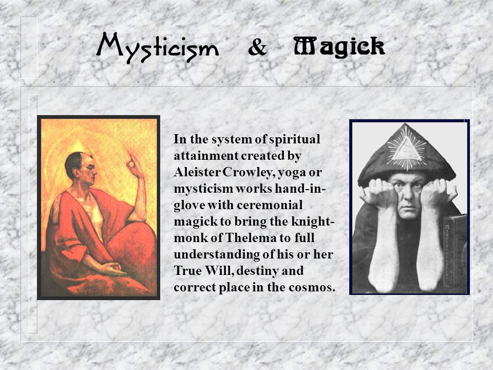 Mysticism & Magick In the system of spiritual attainment created by Aleister Crowley, yoga or mysticism works hand-in- glove with ceremonial magick to bring the knight- monk of Thelema to full understanding of his or her True Will, destiny and correct place in the cosmos.