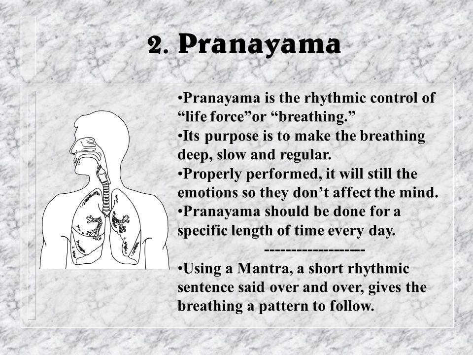 """2. Pranayama Pranayama is the rhythmic control of """"life force""""or """"breathing."""" Its purpose is to make the breathing deep, slow and regular. Properly pe"""