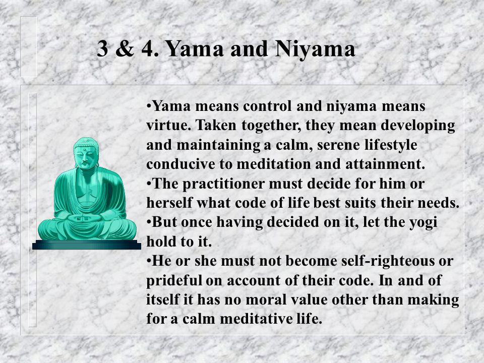 3 & 4. Yama and Niyama Yama means control and niyama means virtue.